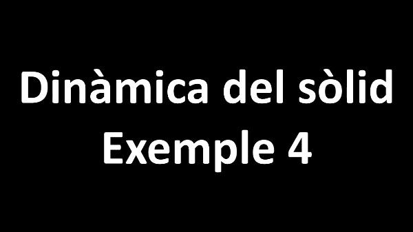 Dinàmica del sòlid. Exemple 4 V